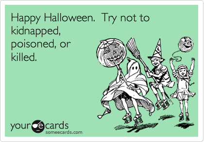 Happy Halloween.  Try not to kidnapped, poisoned, or killed.