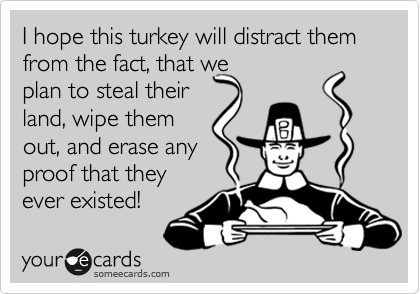 I hope this turkey will distract them from the fact, that we plan to steal their  land, wipe them out, and erase any proof that they ever existed!
