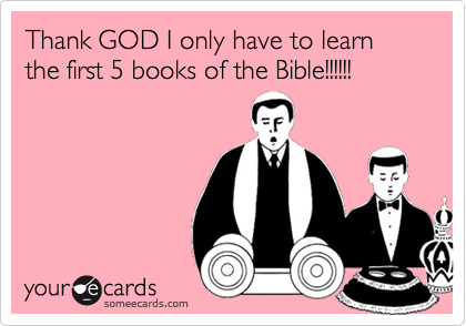 Thank GOD I only have to learn the first 5 books of the Bible!!!!!!
