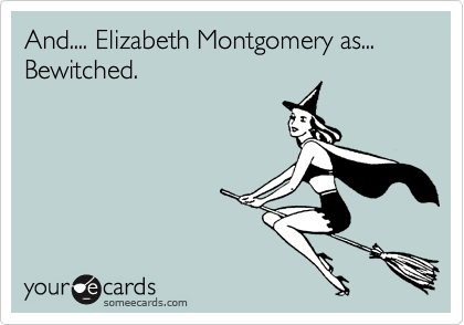 And.... Elizabeth Montgomery as...  Bewitched.