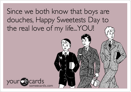 Since we both know that boys are douches, Happy Sweetests Day to the real love of my life...YOU!