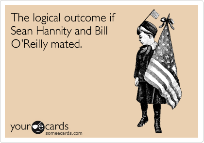 The logical outcome if  Sean Hannity and Bill O'Reilly mated.