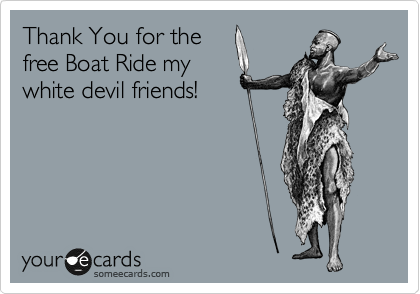 Thank You for the free Boat Ride my white devil friends!