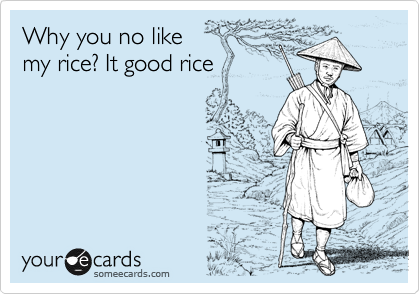 Why you no like my rice? It good rice