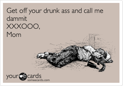Get off your drunk ass and call me dammit XXXOOO, Mom