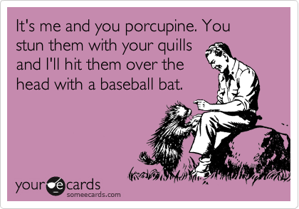 It's me and you porcupine. You stun them with your quills and I'll hit them over the head with a baseball bat.