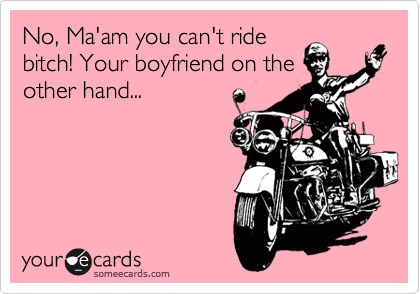 No, Ma'am you can't ride bitch! Your boyfriend on the other hand...