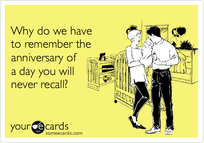 Why do we have to remember the  anniversary of a day you will never recall?