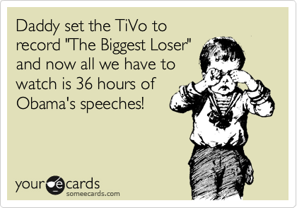 "Daddy set the TiVo to record ""The Biggest Loser"" and now all we have to  watch is 36 hours of Obama's speeches!"