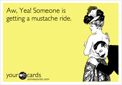 Aw, Yea! Someone is getting a mustache ride.