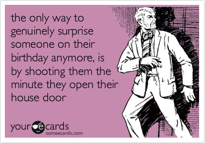the only way to genuinely surprise someone on their birthday anymore, is by shooting them the  minute they open their house door