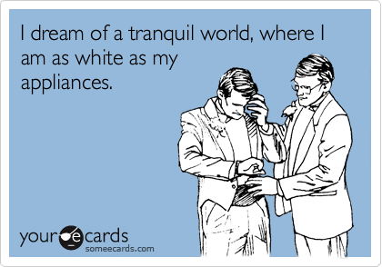 I dream of a tranquil world, where I am as white as my appliances.