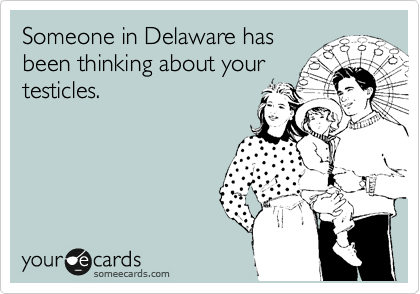 Someone in Delaware has been thinking about your testicles.