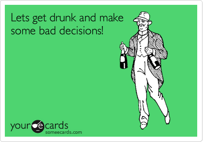 Lets get drunk and make some bad decisions!