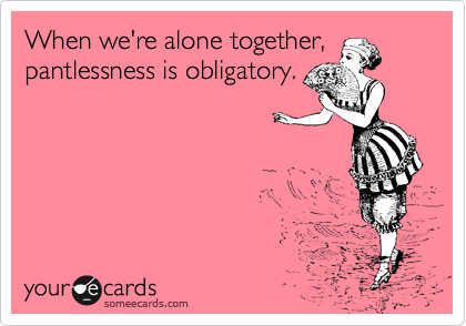 When we're alone together, pantlessness is obligatory.