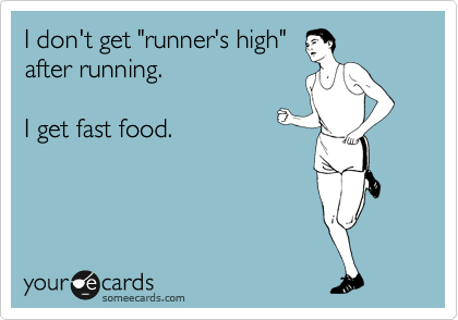 "I don't get ""runner's high"" after running.   I get fast food."
