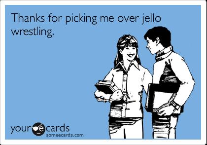 Thanks for picking me over jello wrestling.