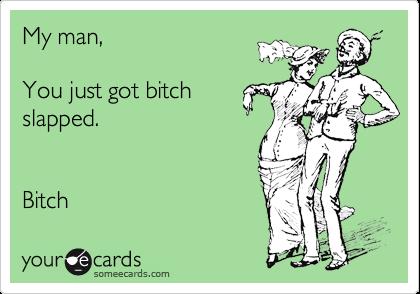My man,  You just got bitch slapped.   Bitch