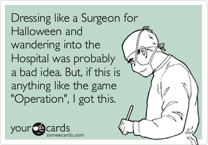 """Dressing like a Surgeon for Halloween and wandering into the Hospital was probably a bad idea. But, if this is anything like the game """"Operation"""", I got this."""
