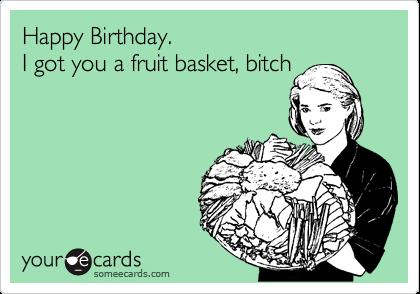 Happy Birthday. I got you a fruit basket, bitch