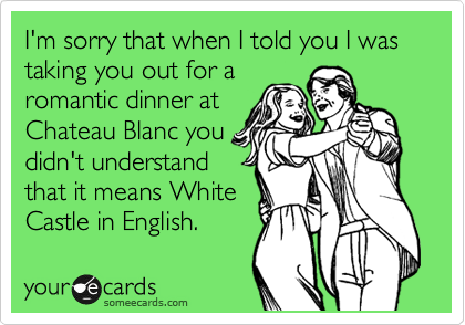 I'm sorry that when I told you I was taking you out for a romantic dinner at Chateau Blanc you didn't understand that it means White Castle in English.