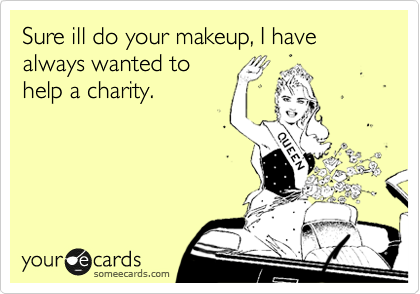 Sure ill do your makeup, I have always wanted to help a charity.