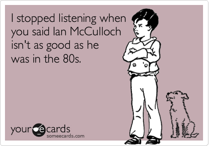 I stopped listening when you said Ian McCulloch isn't as good as he was in the 80s.