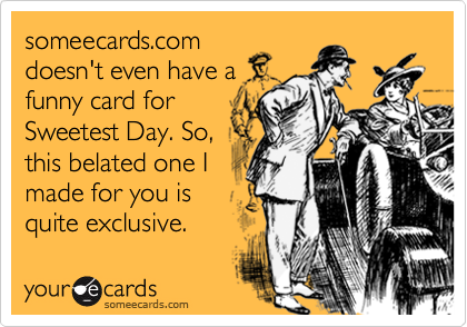 someecards.com doesn't even have a funny card for Sweetest Day. So, this belated one I made for you is quite exclusive.