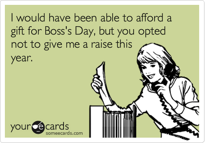 I would have been able to afford a gift for Boss's Day, but you opted not to give me a raise this year.
