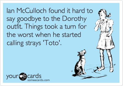 Ian McCulloch found it hard to say goodbye to the Dorothy outfit. Things took a turn for the worst when he started calling strays 'Toto'.
