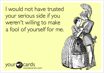 I would not have trusted your serious side if you weren't willing to make a fool of yourself for me.
