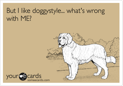 But I like doggystyle... what's wrong with ME?