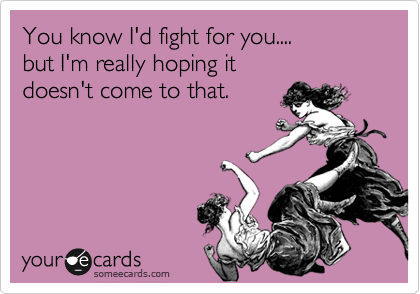 You know I'd fight for you.... but I'm really hoping it  doesn't come to that.