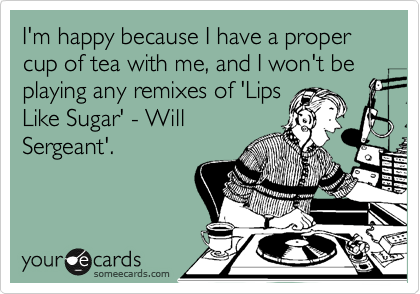 I'm happy because I have a proper cup of tea with me, and I won't be playing any remixes of 'Lips Like Sugar' - Will Sergeant'.