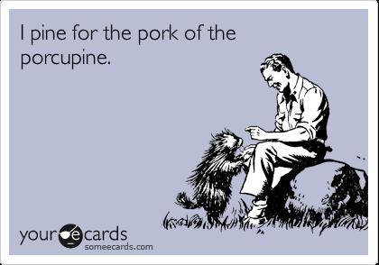 I pine for the pork of the porcupine.
