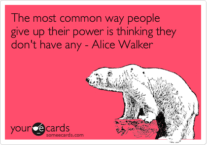 The most common way people give up their power is thinking they don't have any - Alice Walker