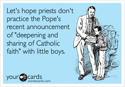 """Let's hope priests don't practice the Pope's recent announcement of """"deepening and sharing of Catholic faith"""" with little boys."""
