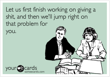 Let us first finish working on giving a shit, and then we'll jump right on that problem for you.