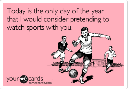 Today is the only day of the year that I would consider pretending to watch sports with you.