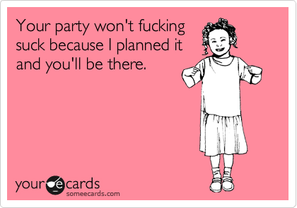 Your party won't fucking suck because I planned it and you'll be there.