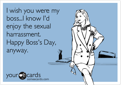I wish you were my boss...I know I'd enjoy the sexual harrassment. Happy Boss's Day, anyway.