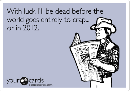 With luck I'll be dead before the world goes entirely to crap... or in 2012.