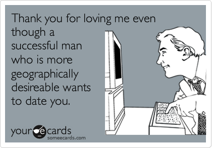 Thank you for loving me even though a successful man who is more geographically desireable wants to date you.