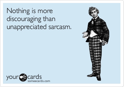 Nothing is more discouraging than unappreciated sarcasm.
