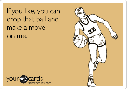 If you like, you can drop that ball and  make a move  on me.