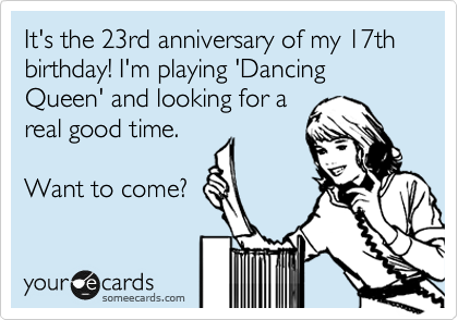 It's the 23rd anniversary of my 17th birthday! I'm playing 'Dancing Queen' and looking for a real good time.  Want to come?