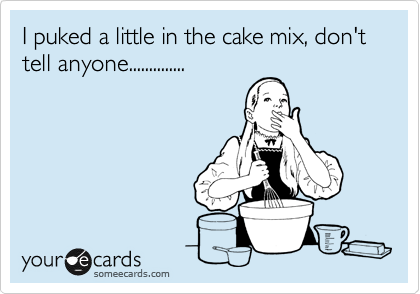 I puked a little in the cake mix, don't tell anyone..............