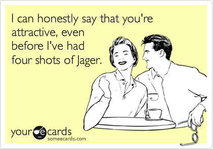I can honestly say that you're attractive, even before I've had four shots of Jager.