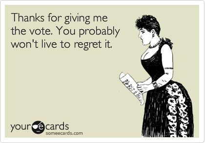 Thanks for giving me the vote. You probably won't live to regret it.