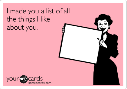 I made you a list of all the things I like about you.